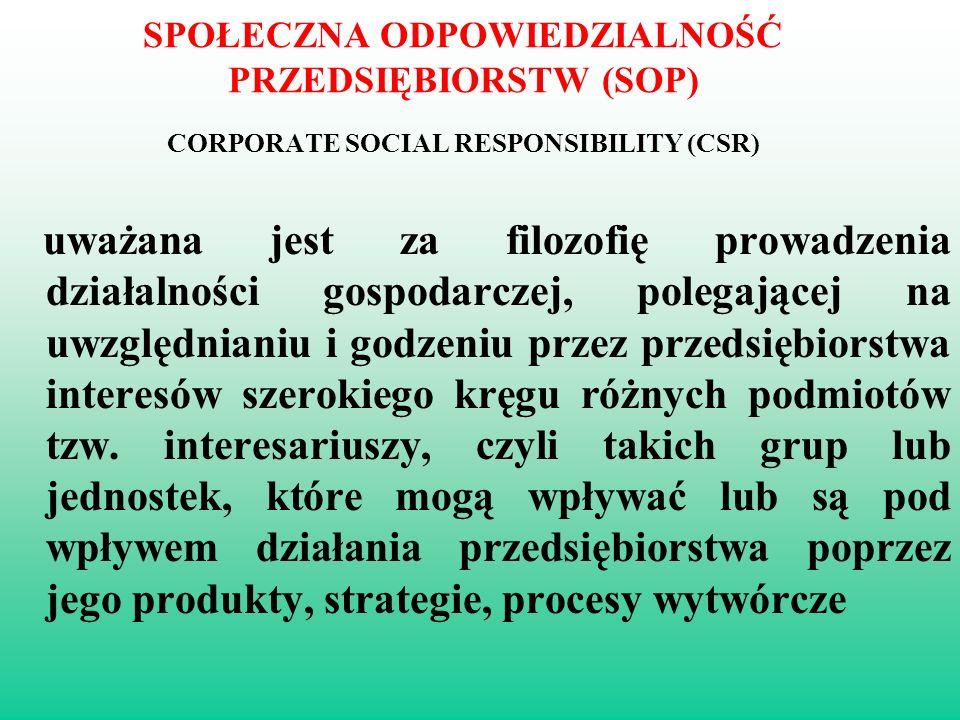 SPOŁECZNA ODPOWIEDZIALNOŚĆ PRZEDSIĘBIORSTW (SOP) CORPORATE SOCIAL RESPONSIBILITY (CSR) uważana jest za filozofię prowadzenia działalności gospodarczej, polegającej na uwzględnianiu i godzeniu przez przedsiębiorstwa interesów szerokiego kręgu różnych podmiotów tzw.