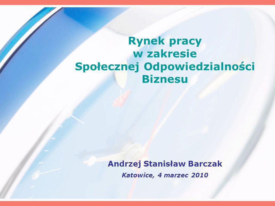 Rynek pracy w zakresie Społecznej Odpowiedzialności Biznesu Andrzej Stanisław Barczak Katowice, 4 marzec 2010