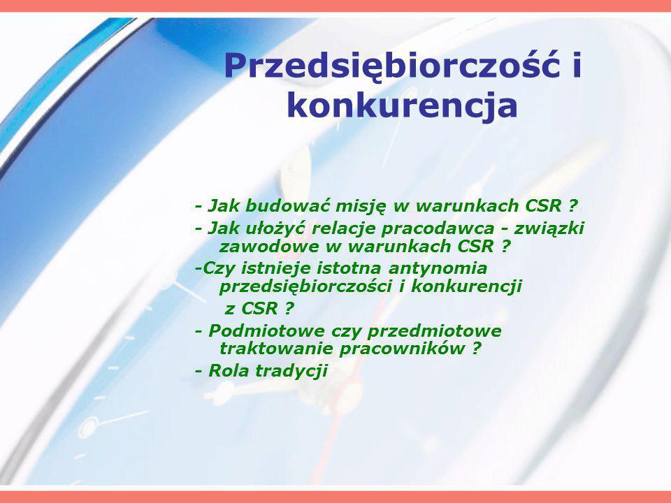Przedsiębiorczość i konkurencja - Jak budować misję w warunkach CSR ? - Jak ułożyć relacje pracodawca - związki zawodowe w warunkach CSR ? -Czy istnie