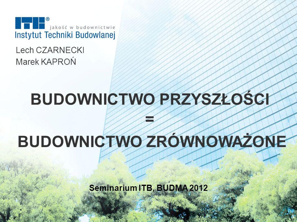 BUDOWNICTWO PRZYSZŁOŚCI Lech CZARNECKI Marek KAPROŃ 1 Seminarium ITB, BUDMA 2012 BUDOWNICTWO ZRÓWNOWAŻONE =