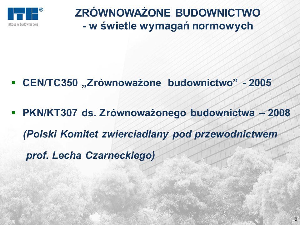 8 ZRÓWNOWAŻONE BUDOWNICTWO - w świetle wymagań normowych CEN/TC350 Zrównoważone budownictwo - 2005 PKN/KT307 ds. Zrównoważonego budownictwa – 2008 (Po