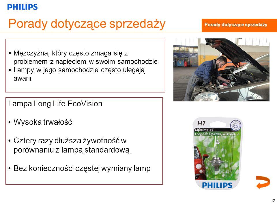 Porady dotyczące sprzedaży 12 Porady dotyczące sprzedaży Mężczyźna, który często zmaga się z problemem z napięciem w swoim samochodzie Lampy w jego samochodzie często ulegają awarii Lampa Long Life EcoVision Wysoka trwałość Cztery razy dłuższa żywotność w porównaniu z lampą standardową Bez konieczności częstej wymiany lamp