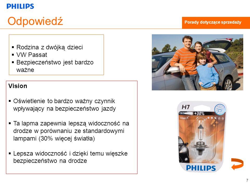 Odpowiedź Vision Oświetlenie to bardzo ważny czynnik wpływający na bezpieczeństwo jazdy Ta lapma zapewnia lepszą widoczność na drodze w porównaniu ze standardowymi lampami (30% więcej światła) Lepsza widoczność i dzięki temu więszke bezpieczeństwo na drodze 7 Porady dotyczące sprzedaży Rodzina z dwójką dzieci VW Passat Bezpieczeństwo jest bardzo ważne