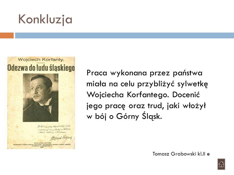 Konkluzja Praca wykonana przez państwa miała na celu przybliżyć sylwetkę Wojciecha Korfantego. Docenić jego pracę oraz trud, jaki włożył w bój o Górny