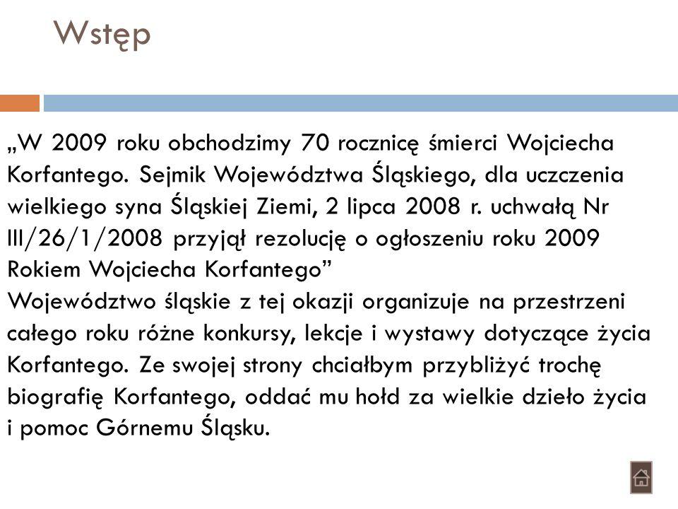 Wstęp W 2009 roku obchodzimy 70 rocznicę śmierci Wojciecha Korfantego. Sejmik Województwa Śląskiego, dla uczczenia wielkiego syna Śląskiej Ziemi, 2 li
