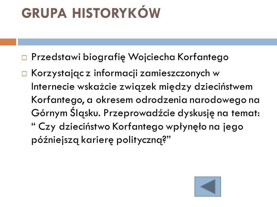 GRUPA HISTORYKÓW Przedstawi biografię Wojciecha Korfantego Korzystając z informacji zamieszczonych w Internecie wskażcie związek między dzieciństwem K