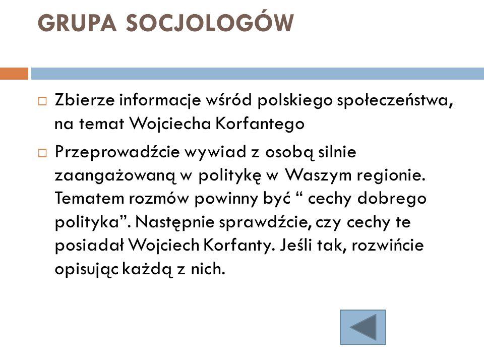 GRUPA SOCJOLOGÓW Zbierze informacje wśród polskiego społeczeństwa, na temat Wojciecha Korfantego Przeprowadźcie wywiad z osobą silnie zaangażowaną w p