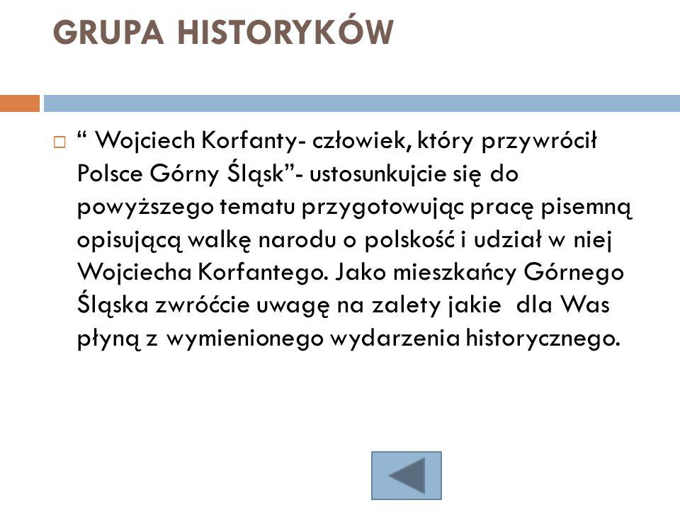 GRUPA HISTORYKÓW Wojciech Korfanty- człowiek, który przywrócił Polsce Górny Śląsk- ustosunkujcie się do powyższego tematu przygotowując pracę pisemną