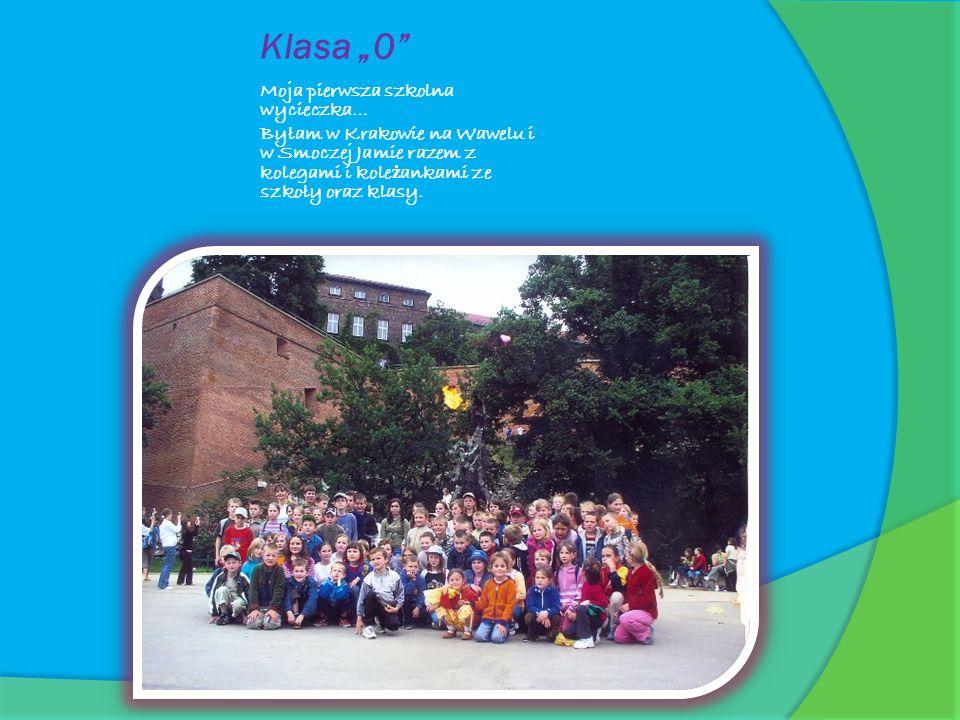 Klasa 0 Moja pierwsza szkolna wycieczka… Byłam w Krakowie na Wawelu i w Smoczej Jamie razem z kolegami i kole ż ankami ze szkoły oraz klasy.