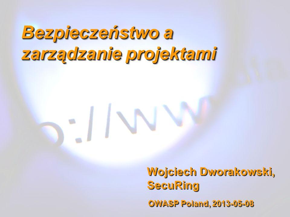 Wojciech Dworakowski, SecuRing Bezpieczeństwo a zarządzanie projektami OWASP Poland, 2013-05-08