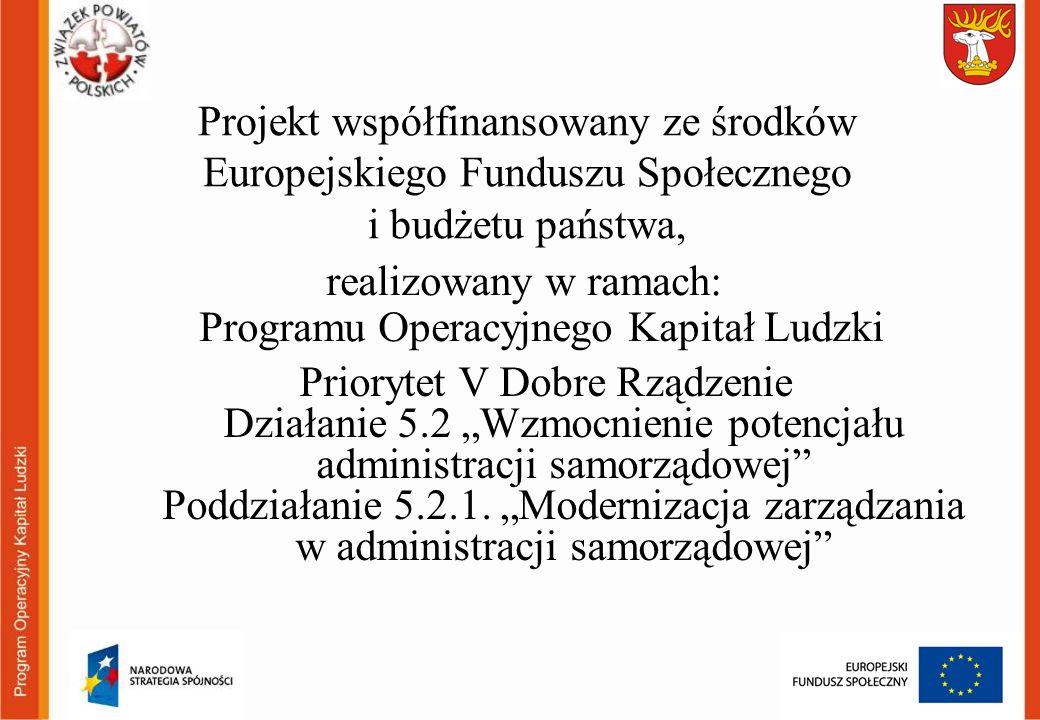 Projekt współfinansowany ze środków Europejskiego Funduszu Społecznego i budżetu państwa, realizowany w ramach: Programu Operacyjnego Kapitał Ludzki Priorytet V Dobre Rządzenie Działanie 5.2 Wzmocnienie potencjału administracji samorządowej Poddziałanie 5.2.1.