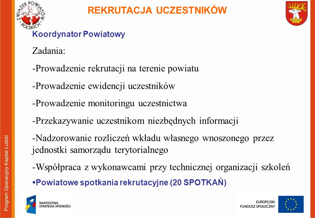 REKRUTACJA UCZESTNIKÓW Koordynator Powiatowy Zadania: -Prowadzenie rekrutacji na terenie powiatu -Prowadzenie ewidencji uczestników -Prowadzenie monitoringu uczestnictwa -Przekazywanie uczestnikom niezbędnych informacji -Nadzorowanie rozliczeń wkładu własnego wnoszonego przez jednostki samorządu terytorialnego -Współpraca z wykonawcami przy technicznej organizacji szkoleń Powiatowe spotkania rekrutacyjne (20 SPOTKAŃ)