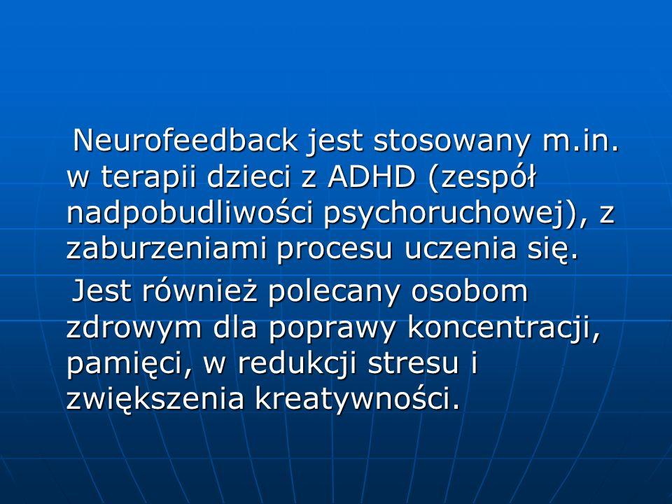 Neurofeedback jest stosowany m.in. w terapii dzieci z ADHD (zespół nadpobudliwości psychoruchowej), z zaburzeniami procesu uczenia się. Neurofeedback