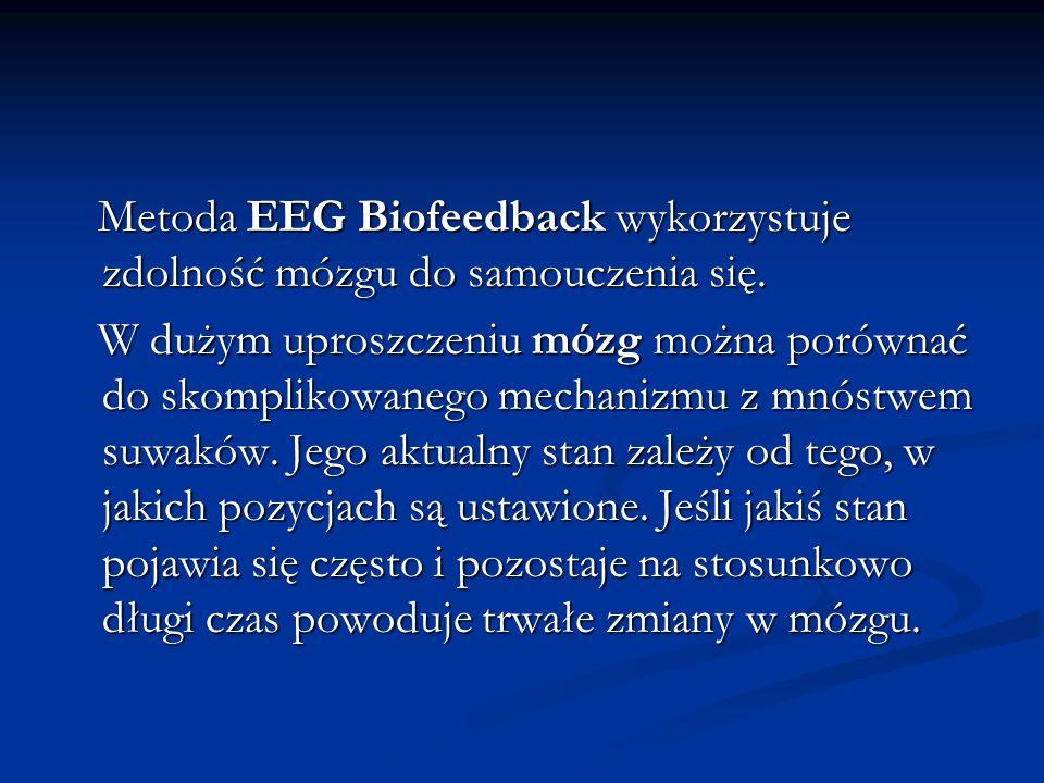 Metoda EEG Biofeedback wykorzystuje zdolność mózgu do samouczenia się. Metoda EEG Biofeedback wykorzystuje zdolność mózgu do samouczenia się. W dużym