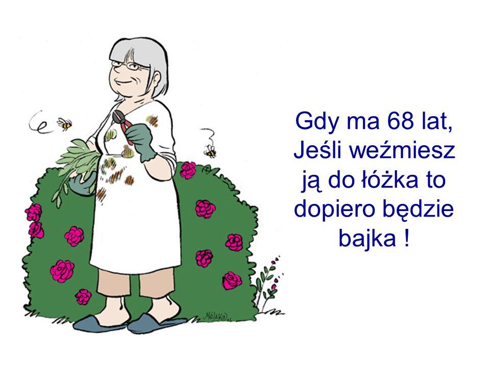 Gdy ma 68 lat, Jeśli weźmiesz ją do łóżka to dopiero będzie bajka !