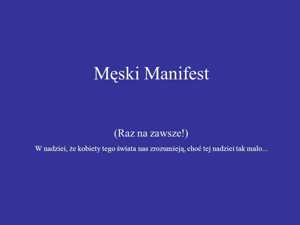 Męski Manifest (Raz na zawsze!) W nadziei, że kobiety tego świata nas zrozumieją, choć tej nadziei tak malo...
