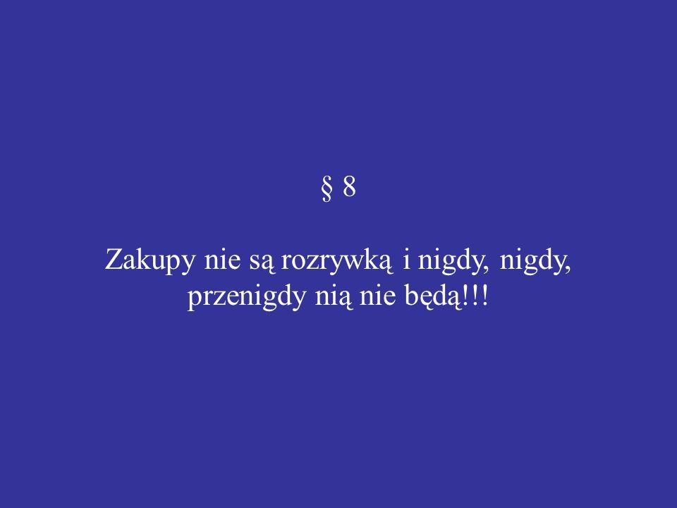 § 8 Zakupy nie są rozrywką i nigdy, nigdy, przenigdy nią nie będą!!!