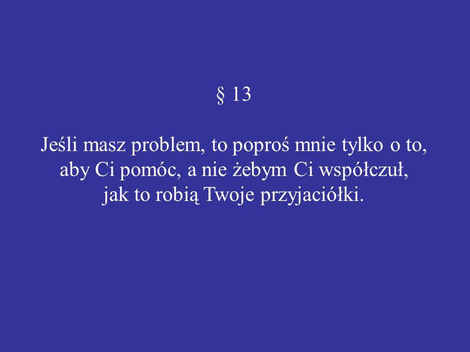 § 13 Jeśli masz problem, to poproś mnie tylko o to, aby Ci pomóc, a nie żebym Ci współczuł, jak to robią Twoje przyjaciółki.