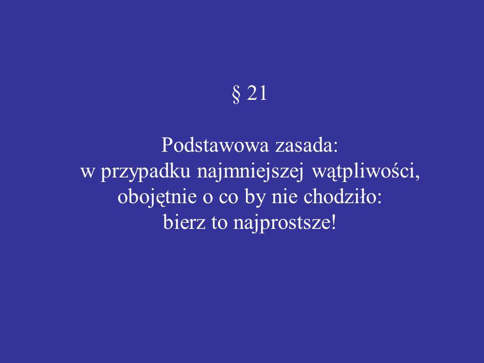 § 21 Podstawowa zasada: w przypadku najmniejszej wątpliwości, obojętnie o co by nie chodziło: bierz to najprostsze!