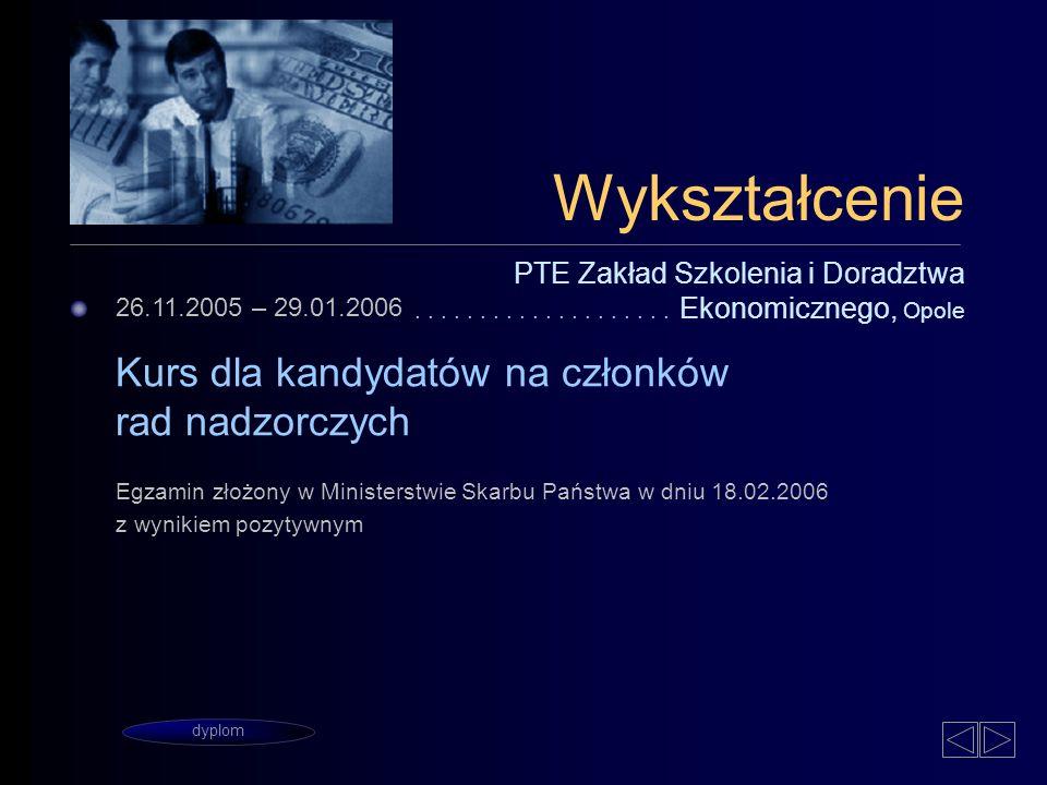 dyplom Wykształcenie 26.11.2005 – 29.01.2006 PTE Zakład Szkolenia i Doradztwa Ekonomicznego, Opole Kurs dla kandydatów na członków rad nadzorczych Egz