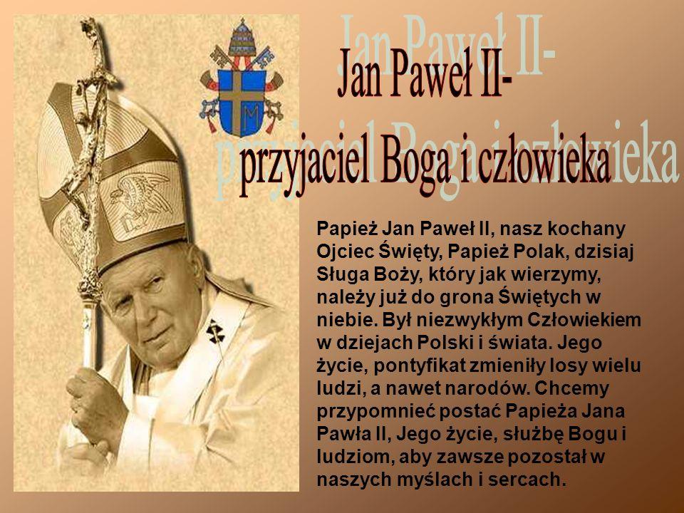 Papież Jan Paweł II, nasz kochany Ojciec Święty, Papież Polak, dzisiaj Sługa Boży, który jak wierzymy, należy już do grona Świętych w niebie.