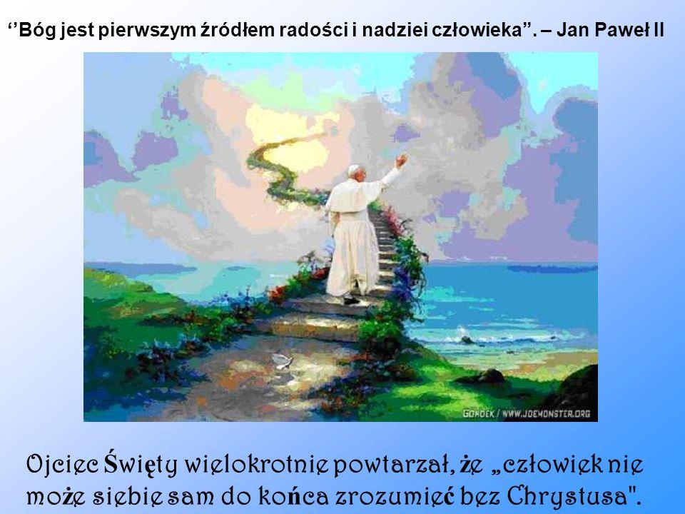 Ojciec Ś wi ę ty wielokrotnie powtarzał, ż e człowiek nie mo ż e siebie sam do ko ń ca zrozumie ć bez Chrystusa
