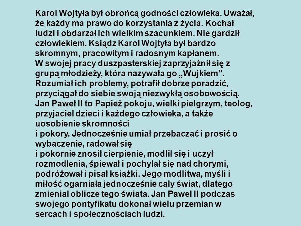 Karol Wojtyła był obrońcą godności człowieka. Uważał, że każdy ma prawo do korzystania z życia. Kochał ludzi i obdarzał ich wielkim szacunkiem. Nie ga