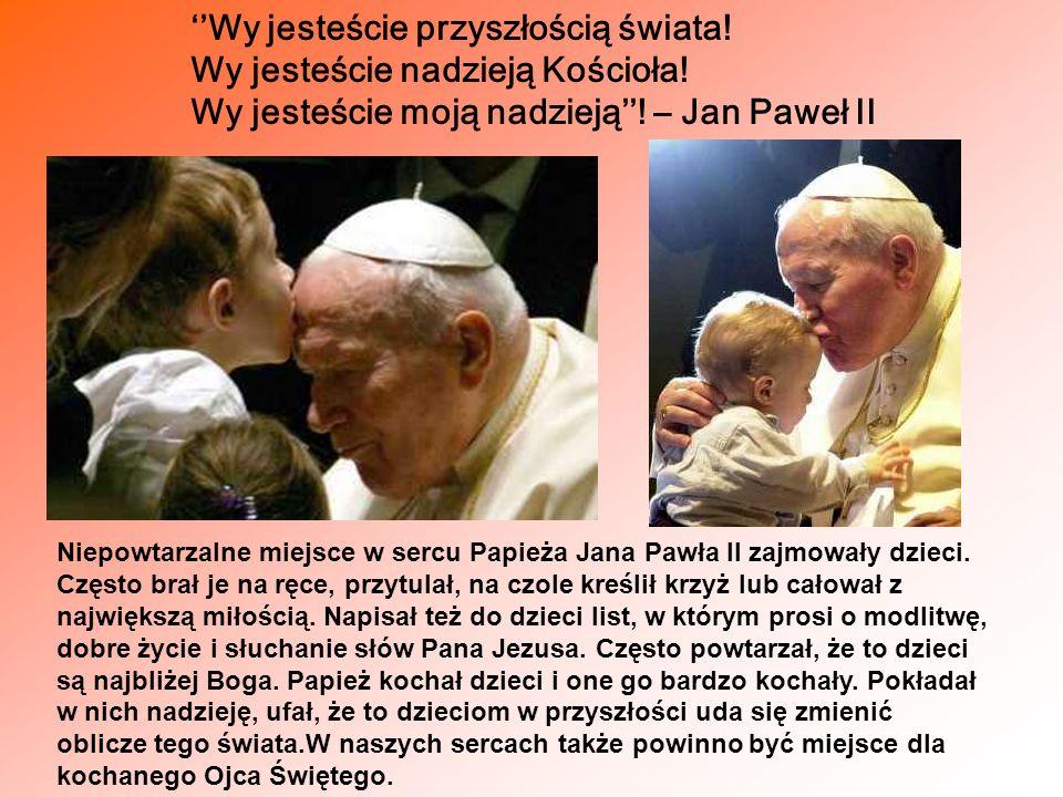 Wy jesteście przyszłością świata! Wy jesteście nadzieją Kościoła! Wy jesteście moją nadzieją! – Jan Paweł II Niepowtarzalne miejsce w sercu Papieża Ja