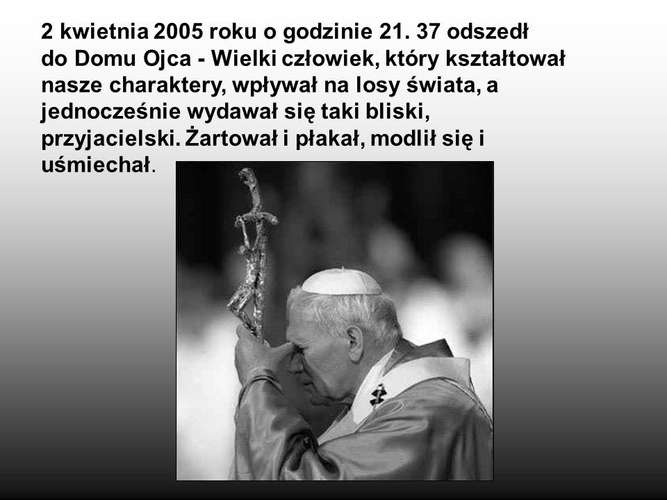 2 kwietnia 2005 roku o godzinie 21. 37 odszedł do Domu Ojca - Wielki człowiek, który kształtował nasze charaktery, wpływał na losy świata, a jednocześ
