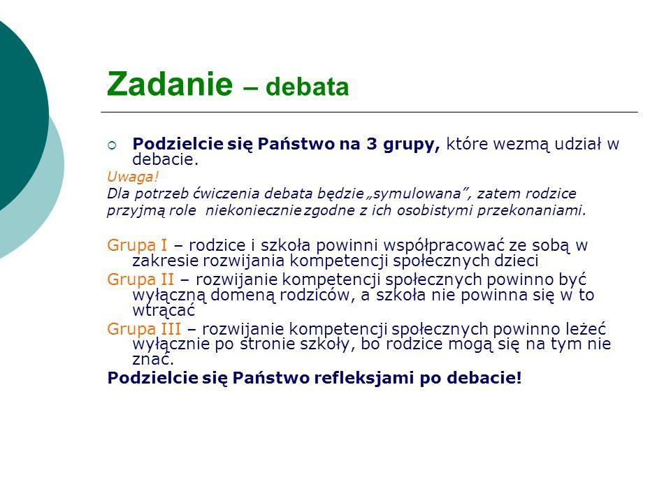 Zadanie – debata Podzielcie się Państwo na 3 grupy, które wezmą udział w debacie. Uwaga! Dla potrzeb ćwiczenia debata będzie symulowana, zatem rodzice