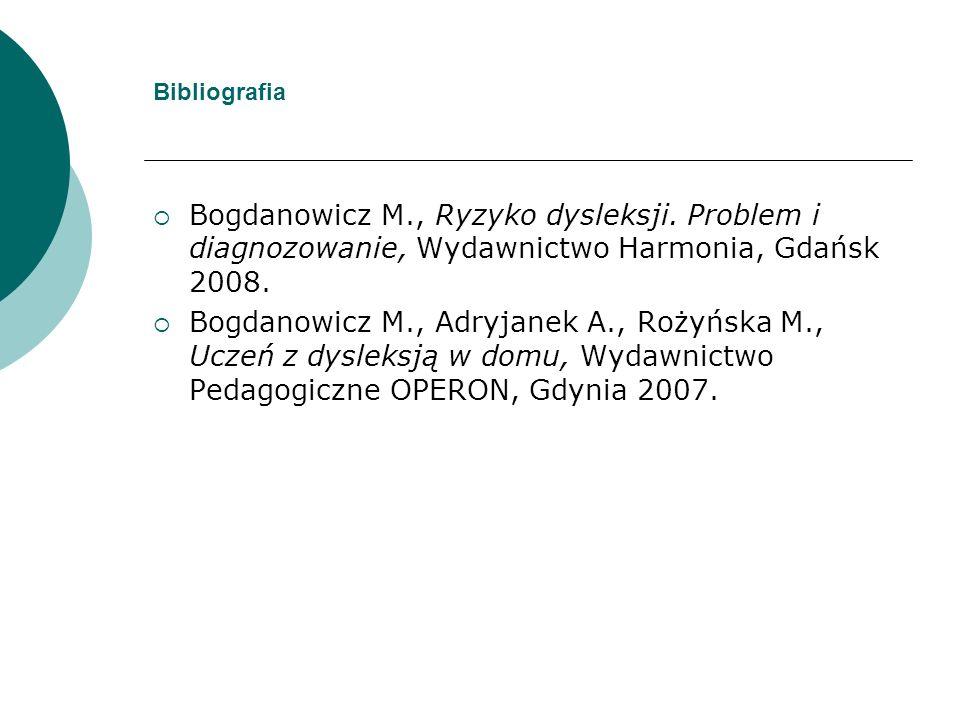 Bibliografia Bogdanowicz M., Ryzyko dysleksji. Problem i diagnozowanie, Wydawnictwo Harmonia, Gdańsk 2008. Bogdanowicz M., Adryjanek A., Rożyńska M.,