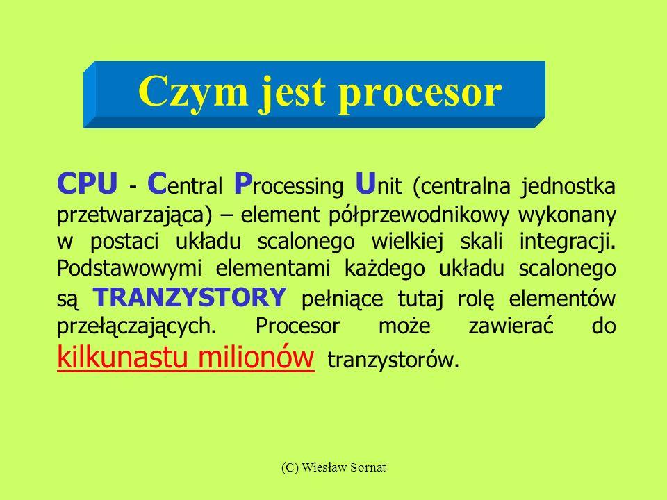 (C) Wiesław Sornat Czym jest procesor CPU - C entral P rocessing U nit (centralna jednostka przetwarzająca) – element półprzewodnikowy wykonany w post