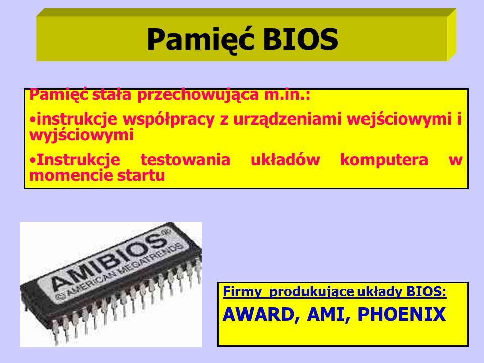 Pamięć BIOS Pamięć stała przechowująca m.in.: instrukcje współpracy z urządzeniami wejściowymi i wyjściowymi Instrukcje testowania układów komputera w