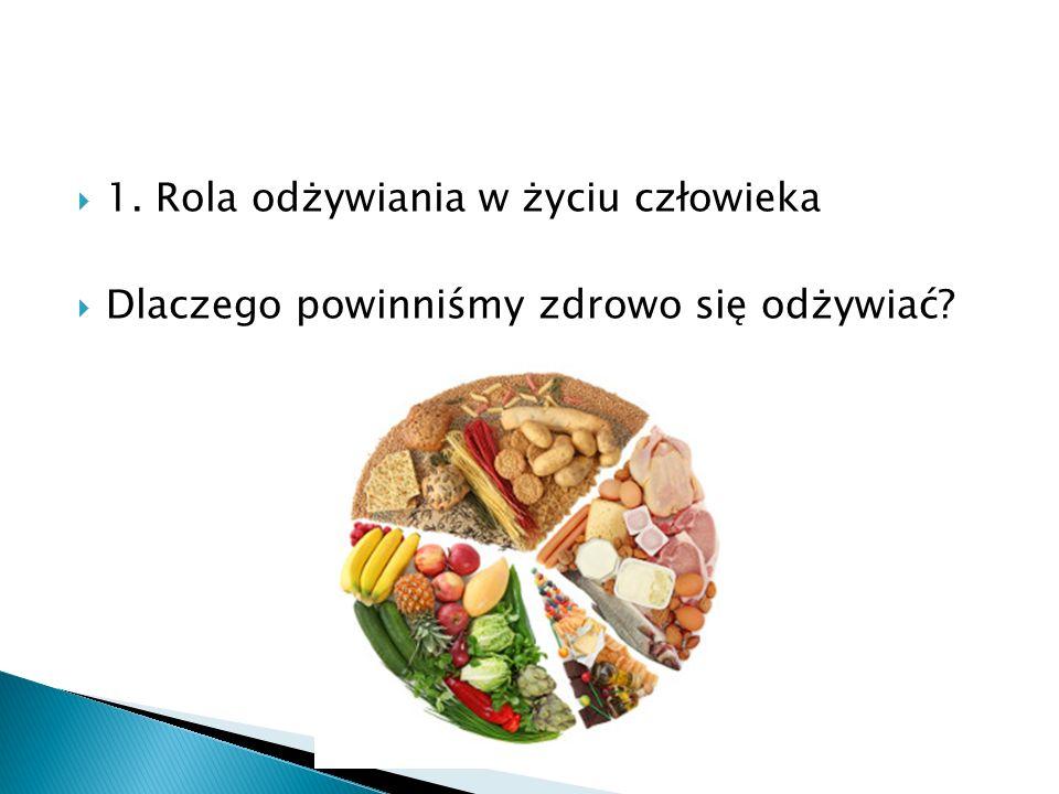 1. Rola odżywiania w życiu człowieka Dlaczego powinniśmy zdrowo się odżywiać?
