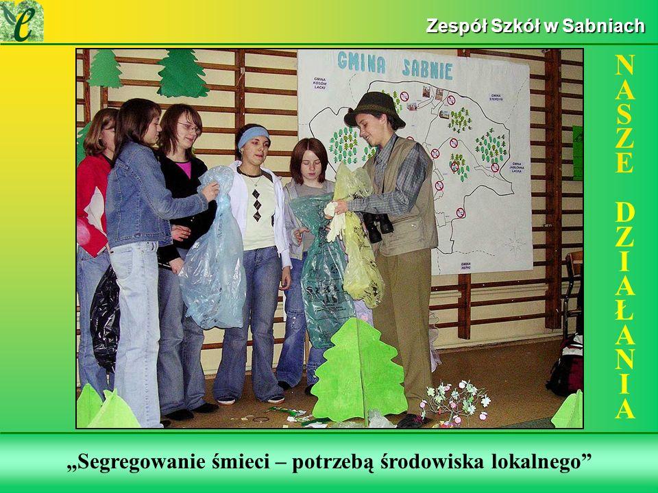 Wybrane działania w ramach zdobywania Zielonego Certyfikatu Segregowanie śmieci – potrzebą środowiska lokalnego NASZE DZIAŁANIANASZE DZIAŁANIA Zespół Szkół w Sabniach