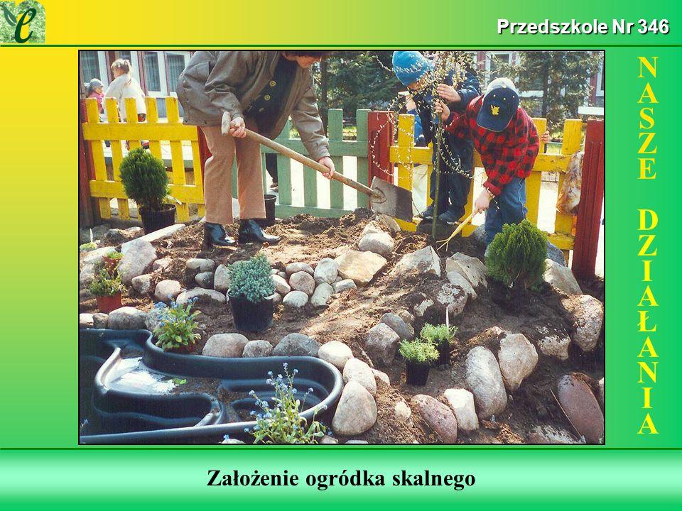 Wybrane działania w ramach zdobywania Zielonego Certyfikatu Założenie ogródka skalnego NASZE DZIAŁANIANASZE DZIAŁANIA Przedszkole Nr 346