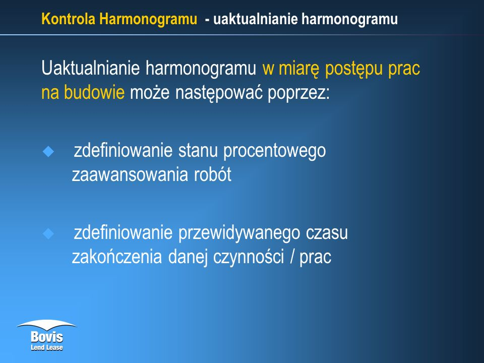 Kontrola Harmonogramu - uaktualnianie harmonogramu Uaktualnianie harmonogramu w miarę postępu prac na budowie może następować poprzez: zdefiniowanie stanu procentowego zaawansowania robót zdefiniowanie przewidywanego czasu zakończenia danej czynności / prac