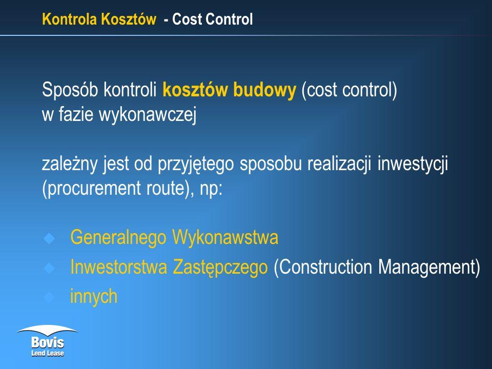 Kontrola Kosztów - Cost Control Sposób kontroli kosztów budowy (cost control) w fazie wykonawczej zależny jest od przyjętego sposobu realizacji inwestycji (procurement route), np: Generalnego Wykonawstwa Inwestorstwa Zastępczego (Construction Management) innych