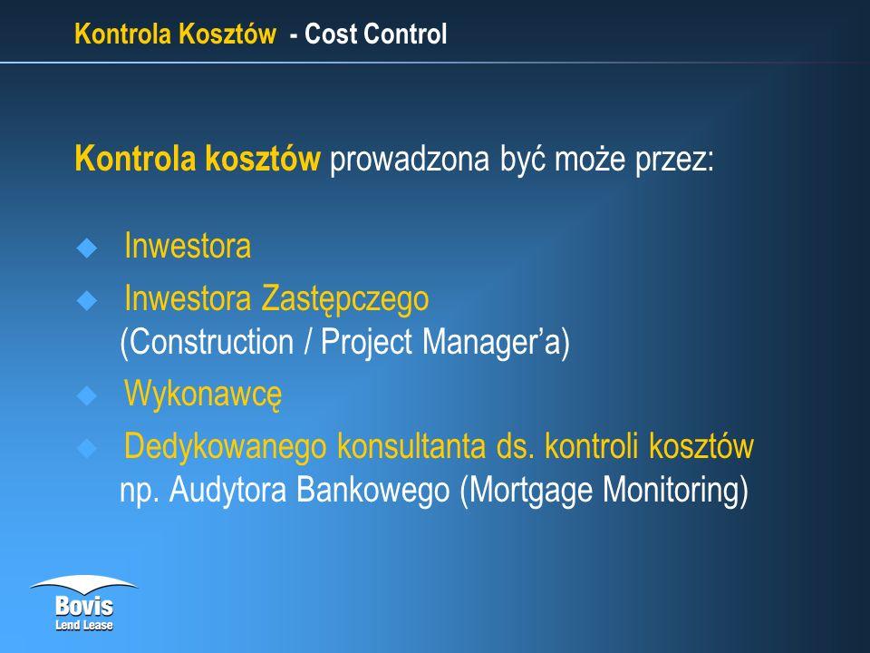 Kontrola Kosztów - Cost Control Kontrola kosztów prowadzona być może przez: Inwestora Inwestora Zastępczego (Construction / Project Managera) Wykonawcę Dedykowanego konsultanta ds.