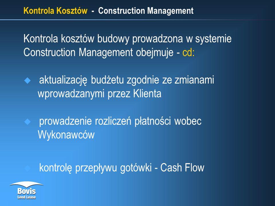 Kontrola Kosztów - Construction Management Kontrola kosztów budowy prowadzona w systemie Construction Management obejmuje - cd: aktualizację budżetu zgodnie ze zmianami wprowadzanymi przez Klienta prowadzenie rozliczeń płatności wobec Wykonawców kontrolę przepływu gotówki - Cash Flow