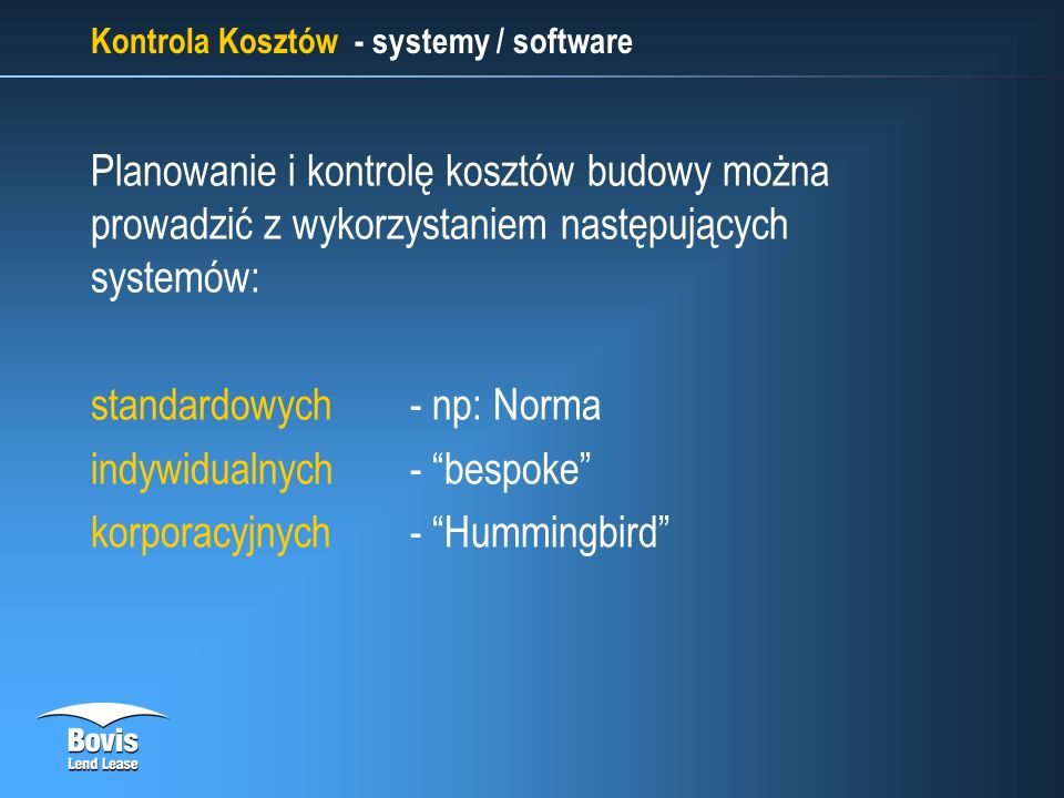 Kontrola Kosztów - systemy / software Planowanie i kontrolę kosztów budowy można prowadzić z wykorzystaniem następujących systemów: standardowych - np: Norma indywidualnych - bespoke korporacyjnych - Hummingbird