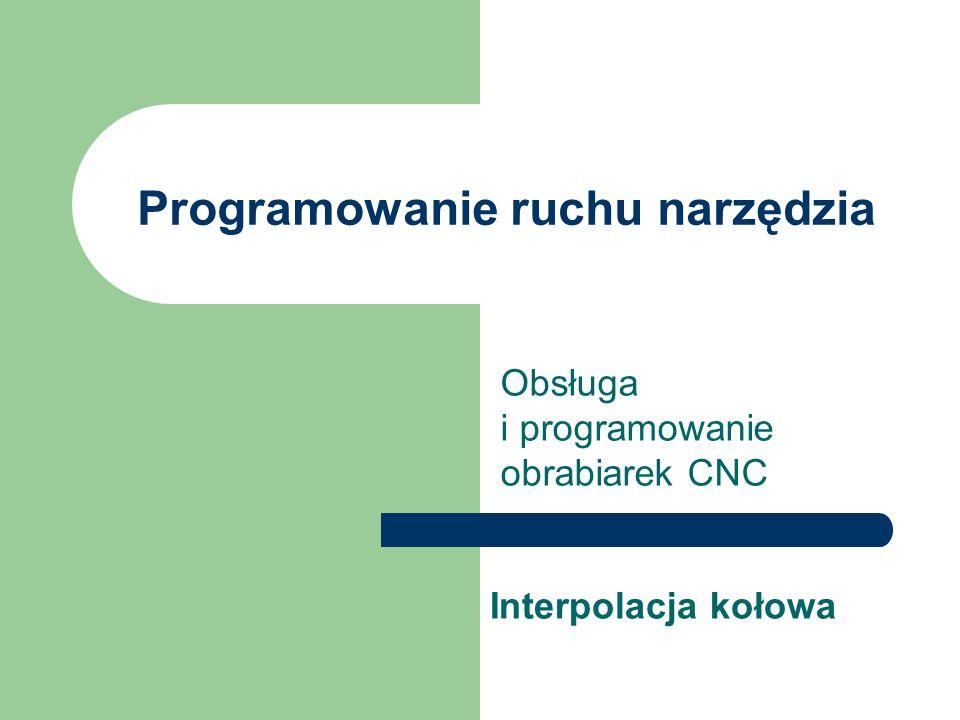 Programowanie ruchu narzędzia Obsługa i programowanie obrabiarek CNC Interpolacja kołowa