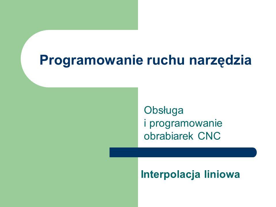 Programowanie ruchu narzędzia Obsługa i programowanie obrabiarek CNC Interpolacja liniowa
