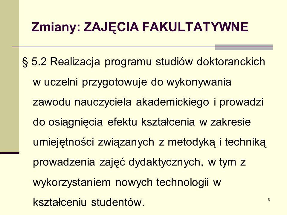 Zmiany: ZAJĘCIA FAKULTATYWNE § 5.2 Realizacja programu studiów doktoranckich w uczelni przygotowuje do wykonywania zawodu nauczyciela akademickiego i prowadzi do osiągnięcia efektu kształcenia w zakresie umiejętności związanych z metodyką i techniką prowadzenia zajęć dydaktycznych, w tym z wykorzystaniem nowych technologii w kształceniu studentów.