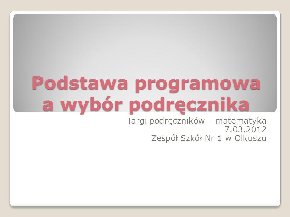 Podstawa programowa a wybór podręcznika Targi podręczników – matematyka 7.03.2012 Zespół Szkół Nr 1 w Olkuszu