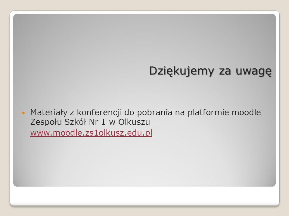 Dziękujemy za uwagę Materiały z konferencji do pobrania na platformie moodle Zespołu Szkół Nr 1 w Olkuszu www.moodle.zs1olkusz.edu.pl