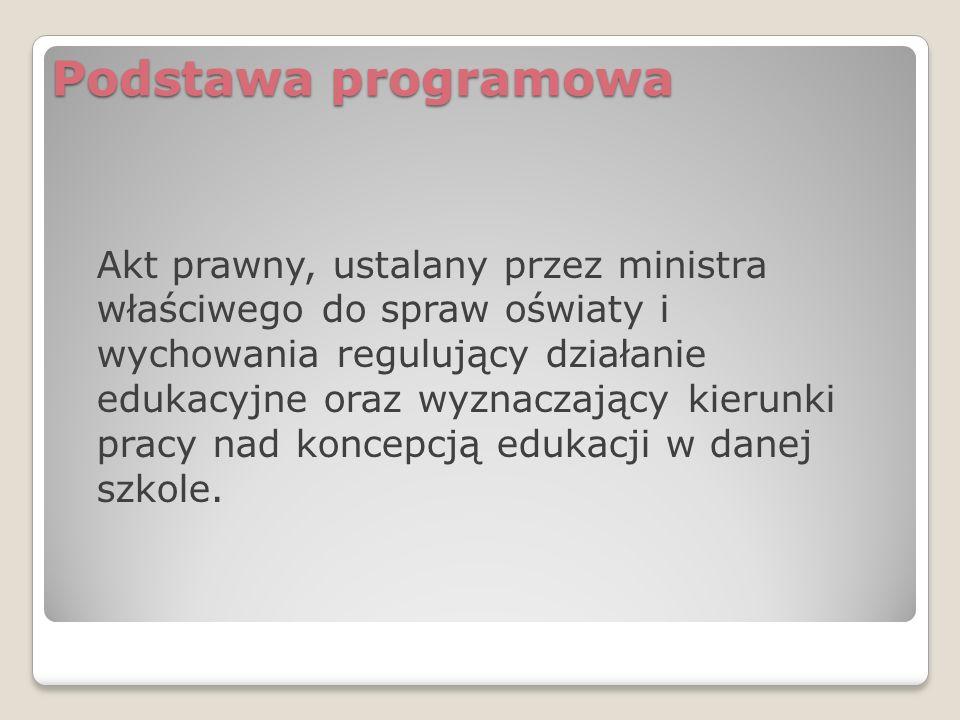 Podstawa programowa Akt prawny, ustalany przez ministra właściwego do spraw oświaty i wychowania regulujący działanie edukacyjne oraz wyznaczający kierunki pracy nad koncepcją edukacji w danej szkole.