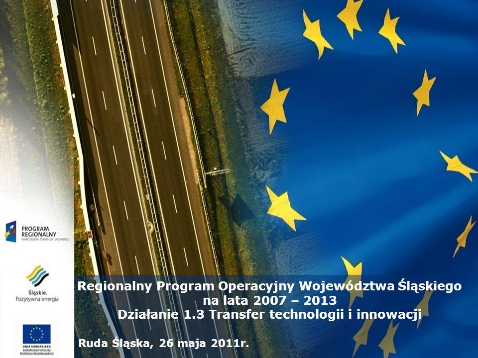 Regionalny Program Operacyjny Województwa Śląskiego na lata 2007 – 2013 Działanie 1.3 Transfer technologii i innowacji Ruda Śląska, 26 maja 2011r.