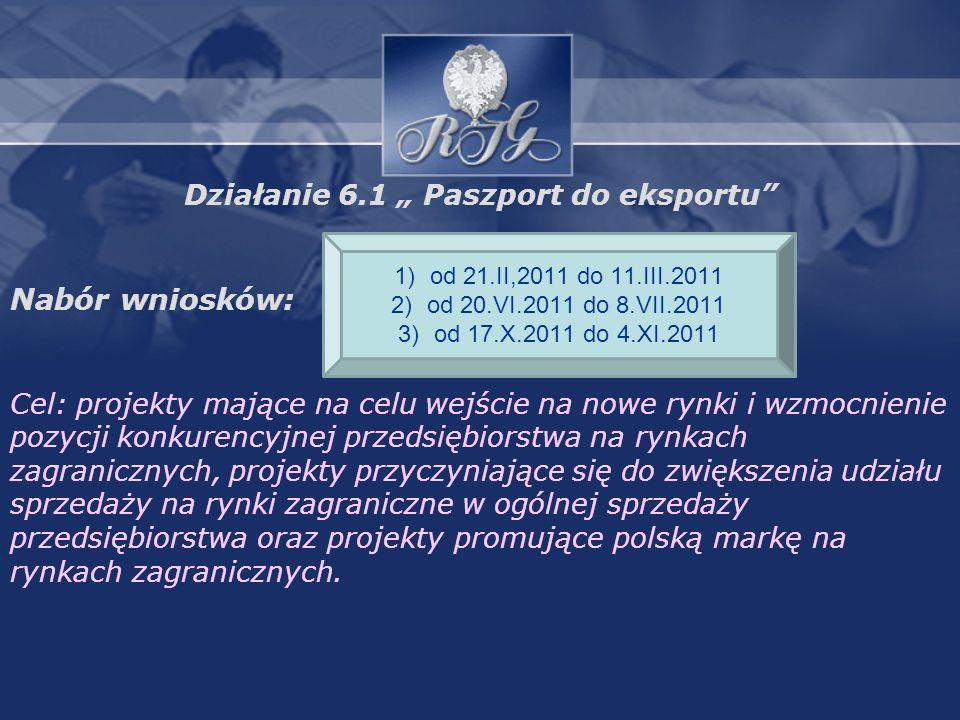 Działanie 6.1 Paszport do eksportu Nabór wniosków: Cel: projekty mające na celu wejście na nowe rynki i wzmocnienie pozycji konkurencyjnej przedsiębiorstwa na rynkach zagranicznych, projekty przyczyniające się do zwiększenia udziału sprzedaży na rynki zagraniczne w ogólnej sprzedaży przedsiębiorstwa oraz projekty promujące polską markę na rynkach zagranicznych.