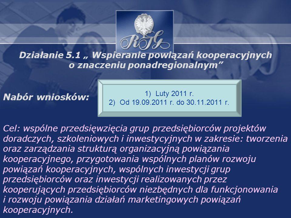 Działanie 5.1 Wspieranie powiązań kooperacyjnych o znaczeniu ponadregionalnym Nabór wniosków: Cel: wspólne przedsięwzięcia grup przedsiębiorców projektów doradczych, szkoleniowych i inwestycyjnych w zakresie: tworzenia oraz zarządzania strukturą organizacyjną powiązania kooperacyjnego, przygotowania wspólnych planów rozwoju powiązań kooperacyjnych, wspólnych inwestycji grup przedsiębiorców oraz inwestycji realizowanych przez kooperujących przedsiębiorców niezbędnych dla funkcjonowania i rozwoju powiązania działań marketingowych powiązań kooperacyjnych.